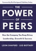 Power of Peers - How the Company You Keep Drives Leadership, Growth, and Success ebook by Leon Shapiro, Leo Bottary