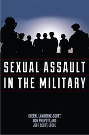 Sexual Assault in the Military - A Guide for Victims and Families ebook by Cheryl Lawhorne-Scott,Don Philpott,Jeff Scott