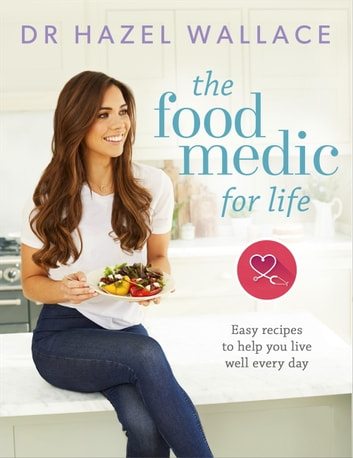The Food Medic for Life - Easy recipes to help you live well every day ebook by Hazel Wallace