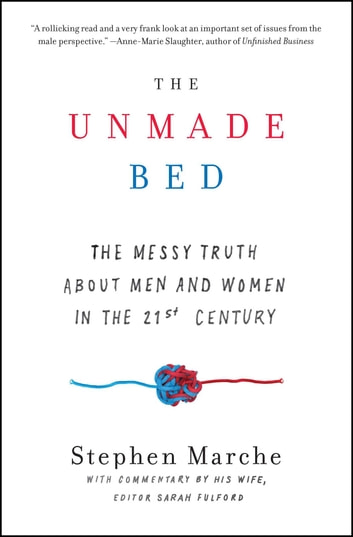 The Unmade Bed - The Messy Truth about Men and Women in the 21st Century ebook by Stephen Marche