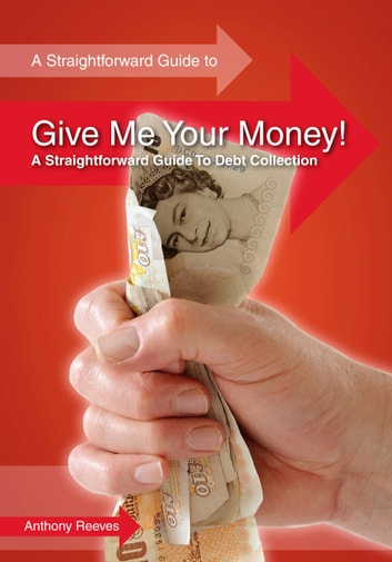 Give Me Your Money! A Straightforward Guide To Debt Collection ebook by Anthony Reeves