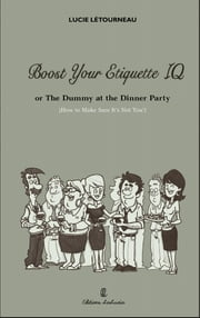 Boost Your Etiquette IQ - Or the dummy at the dinner party...how to make sure its not you! ebook by LUCIE LETOURNEAU