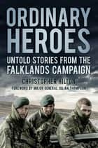 Ordinary Heroes - Untold Stories from the Falklands Campaign ebook by Christopher Hilton