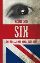 Six - The Real James Bonds 1909-1939 ebook by Michael Smith