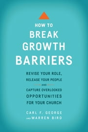How to Break Growth Barriers - Revise Your Role, Release Your People, and Capture Overlooked Opportunities for Your Church ebook by Carl F. George,Warren Bird
