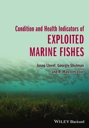 Condition and Health Indicators of Exploited Marine Fishes ebook by Josep Lloret,Georgiy Shulman,R. Malcolm Love