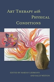 Art Therapy with Physical Conditions ebook by Marian Liebmann,Sally Weston,Dr Trevor Thompson,Malcolm Learmonth,Karen Huckvale,Jo Beedell,Michele Wood,Simon Richardson,Don Ratcliffe,Julie Jackson,Nicki Power,Alison Hawtin,Cherry Lawrence,Kayleigh Orr,Michael Fischer,Jo Clifton,Jo Bissonnet,Carole Simpson,Sarah Lewis