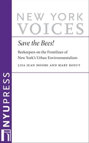 Save the Bees! - Beekeepers on the Frontlines of New York's Urban Environmentalism ebook by Lisa Jean Moore,Mary Kosut
