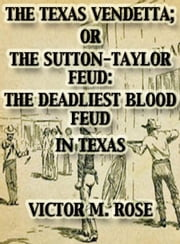 The Texas Vendetta; Or The Sutton-Taylor Feud: The Deadliest Blood Feud In Texas - Texas Ranger Tales, #2 ebook by Victor M. Rose
