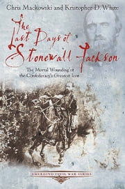 The Last Days of Stonewall Jackson - The Mortal Wounding of the Confederacy's Greatest Icon ebook by Mackowski, Chris,White, Kristopher