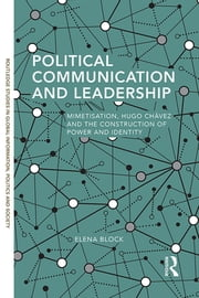 Political Communication and Leadership - Mimetisation, Hugo Chavez and the construction of power and identity ebook by Elena Block
