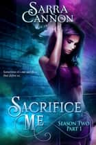 Sacrifice Me, Season two: Part 1 ebook by Sarra Cannon