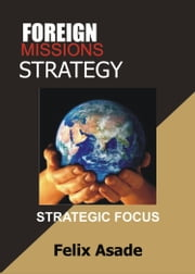 Foreign Missions Strategy: Strategic Focus ebook by Felix Asade