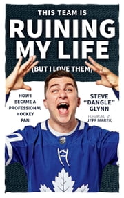 "This Team Is Ruining My Life (But I Love Them) - How I Became a Professional Hockey Fan ebook by Steve ""Dangle"" Glynn"