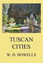 Tuscan Cities ebook by William Dean Howells