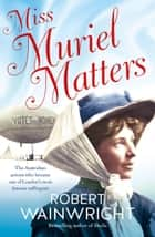 Miss Muriel Matters - The Australian actress who became one of London's most famous suffragists ebook by Robert Wainwright