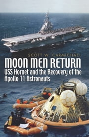 Moon Men Return - Uss Hornet and the Recovery of the Apollo 11 Astronauts ebook by Scott   Carmichael