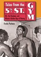 Tales from the 5th Street Gym: Ali, the Dundees, and Miami's Golden Age of Boxing ebook by Ferdie Pacheco