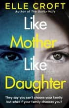 Like Mother, Like Daughter - A gripping and twisty psychological thriller exploring who your family really are ebook by Elle Croft
