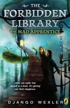 The Mad Apprentice - The Forbidden Library: Volume 2 eBook by Django Wexler