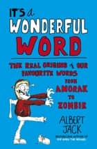 It's a Wonderful Word - The Real Origins of Our Favourite Words ebook by Albert Jack