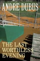 The Last Worthless Evening ebook by Andre Dubus