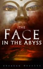 The Face in the Abyss - Science Fantasy Novel ebook by Abraham Merritt