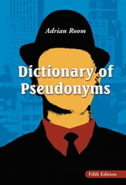 Dictionary of Pseudonyms - 13,000 Assumed Names and Their Origins, 5th ed. ebook by Adrian Room