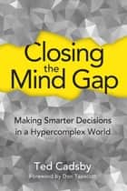 Closing the Mind Gap - Making Smarter Decisions in a Hypercomplex World ebook by Don Tapscott, Ted Cadsby