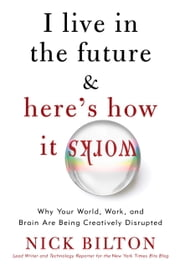 I Live in the Future & Here's How It Works - Why Your World, Work, and Brain Are Being Creatively Disrupted ebook by Nick Bilton