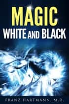 Magic: White and Black ebook by Franz Hartmann, M.d.