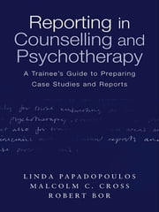 Reporting in Counselling and Psychotherapy - A Trainee's Guide to Preparing Case Studies and Reports ebook by Linda Papadopoulos,Malcolm Cross,Robert Bor