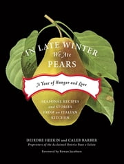 In Late Winter We Ate Pears - A Year of Hunger and Love ebook by Deirdre Heekin,Caleb Barber,Rowan Jacobsen