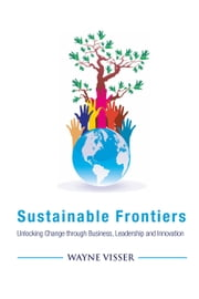 Sustainable Frontiers - Unlocking Change through Business, Leadership and Innovation ebook by Wayne Visser