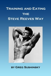 Training and Eating the Steve Reeves Way ebook by Greg Sushinsky