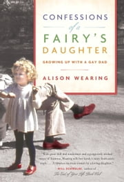 Confessions of a Fairy's Daughter - Growing Up with a Gay Dad ebook by Alison Wearing