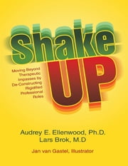Shake Up: Moving Beyond Therapeutic Impasses By Deconstructing Rigidified Professional Roles ebook by Audrey E. Ellenwood Ph.D.,Lars Brok M.D.