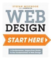 Web Design Start Here - A no-nonsense, jargon-free guide to the fundamentals of web design ebook by Stefan Mischook