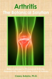 ArthritisThe Botanical Solution: Natures Answer to Rheumatoid Arthritis, Osteoarthritis, Gout and Other Forms of Arthritis - Nature's Answer to Rheumatoid Arthritis, Osteoarthritis, Gout and Other Forms of Arthritis ebook by Case Adams PhD