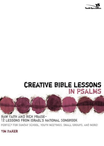 Creative Bible Lessons in Psalms - Raw Faith and Rich Praise---12 Lessons from Israel's National Songbook ebook by Tim Baker