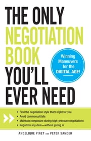 The Only Negotiation Book You'll Ever Need: Find the negotiation style that's right for you, Avoid common pitfalls, Maintain composure during high-pressure negotiations, and Negotiate any deal - without giving in - Find the negotiation style that's right for you, Avoid common pitfalls, Maintain composure during high-pressure negotiations, and Negotiate any deal - without giving in ebook by Angelique Pinet,Peter Sander