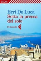 Sotto la pressa del sole ebook by Erri De Luca