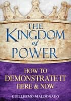 The Kingdom of Power How to Demonstrate It Here & Now - How to Demonstrate It Here and Now eBook by Guillermo Maldonado