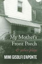 My Mother's Front Porch - And Other Plays ebook by Mimi Gisolfi D'Aponte