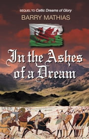 In the Ashes of a Dream: Sequel to Celtic Dreams of Glory ebook by Barry Mathias