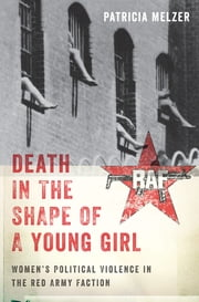 Death in the Shape of a Young Girl - Women's Political Violence in the Red Army Faction ebook by Patricia Melzer
