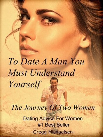 To Date a Man, You Must Understand Yourself: The Journey of Two Women ebook by Gregg Michaelsen