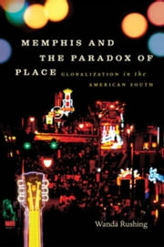 Memphis and the Paradox of Place: Globalization in the American South ebook by Rushing, Wanda