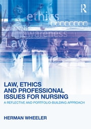 Law, Ethics and Professional Issues for Nursing - A Reflective and Portfolio-Building Approach ebook by Herman Wheeler