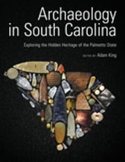 Archaeology in South Carolina - Exploring the Hidden Heritage of the Palmetto State ebook by Adam King